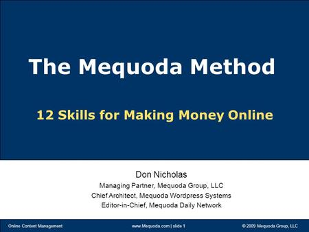 Online Content Management www.Mequoda.com | slide 1 © 2009 Mequoda Group, LLC 12 Skills for Making Money Online Don Nicholas Managing Partner, Mequoda.