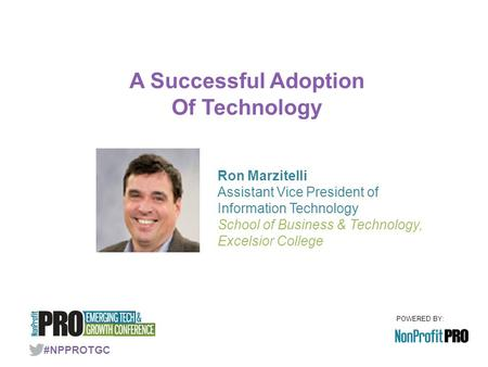 POWERED BY: A Successful Adoption Of Technology #NPPROTGC Ron Marzitelli Assistant Vice President of Information Technology School of Business & Technology,