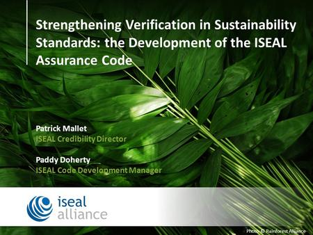 Photo © Rainforest Alliance Strengthening Verification in Sustainability Standards: the Development of the ISEAL Assurance Code Patrick Mallet ISEAL Credibility.