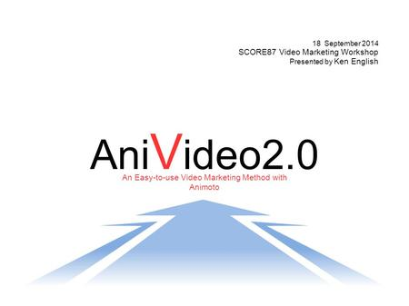 An Easy-to-use Video Marketing Method with Animoto Ani V ideo2.0 18 September 2014 SCORE87 Video Marketing Workshop Presented by Ken English.