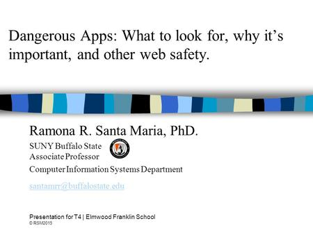 Dangerous Apps: What to look for, why it's important, and other web safety. Ramona R. Santa Maria, PhD. SUNY Buffalo State Associate Professor Computer.