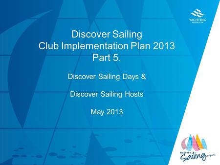 TITLE DATE Discover Sailing Club Implementation Plan 2013 Part 5. Discover Sailing Days & Discover Sailing Hosts May 2013.