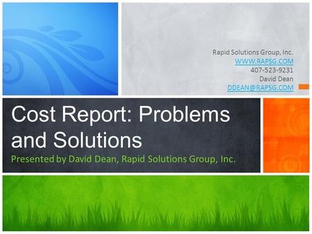Rapid Solutions Group, Inc.  407-523-9231 David Dean Cost Report: Problems and Solutions Presented by David Dean, Rapid Solutions.