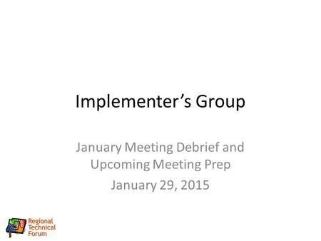 Implementer's Group January Meeting Debrief and Upcoming Meeting Prep January 29, 2015.
