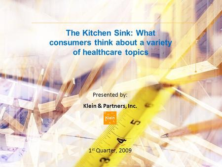 The Kitchen Sink: What consumers think about a variety of healthcare topics Presented by: Klein & Partners, Inc. 1 st Quarter, 2009.