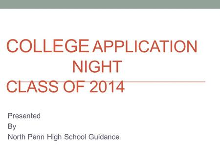 COLLEGE APPLICATION NIGHT CLASS OF 2014 Presented By North Penn High School Guidance.