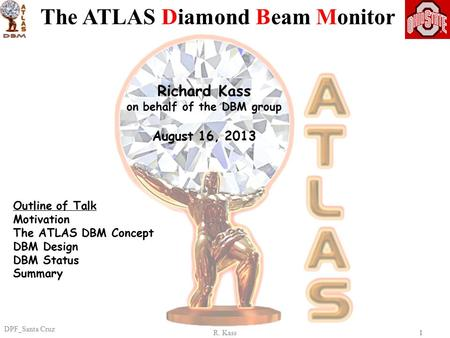R. Kass DPF_Santa Cruz 11 Richard Kass on behalf of the DBM group August 16, 2013 The ATLAS Diamond Beam Monitor Outline of Talk Motivation The ATLAS DBM.