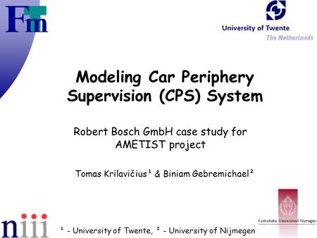 Modeling Car Periphery Supervision (CPS) System Robert Bosch GmbH case study for AMETIST project Tomas Krilavičius¹ & Biniam Gebremichael² ¹ - University.