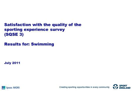 Satisfaction with the quality of the sporting experience survey (SQSE 3) Results for: Swimming July 2011 Creating sporting opportunities in every community.
