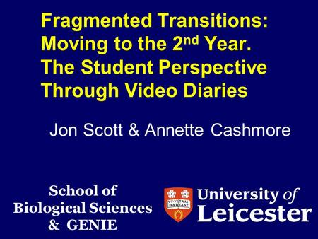 Fragmented Transitions: Moving to the 2 nd Year. The Student Perspective Through Video Diaries Jon Scott & Annette Cashmore School of Biological Sciences.