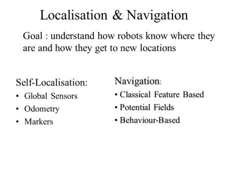 Localisation & Navigation Self-Localisation: Global Sensors Odometry Markers Goal : understand how robots know where they are and how they get to new locations.