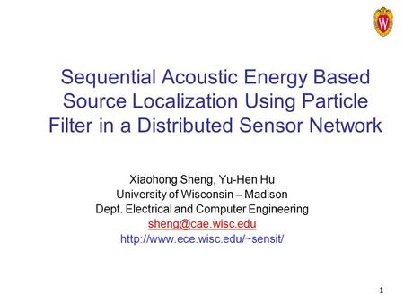 1 Sequential Acoustic Energy Based Source Localization Using Particle Filter in a Distributed Sensor Network Xiaohong Sheng, Yu-Hen Hu University of Wisconsin.