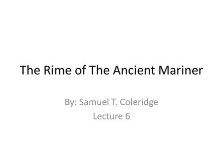 The Rime of The Ancient Mariner By: Samuel T. Coleridge Lecture 6.
