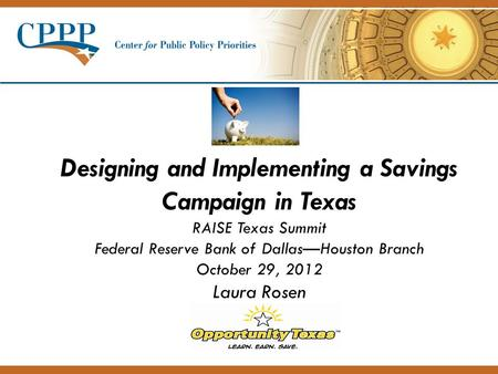 Designing and Implementing a Savings Campaign in Texas RAISE Texas Summit Federal Reserve Bank of Dallas—Houston Branch October 29, 2012 Laura Rosen.