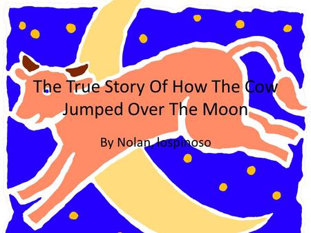 The True Story Of How The Cow Jumped Over The Moon By Nolan, lospinoso.