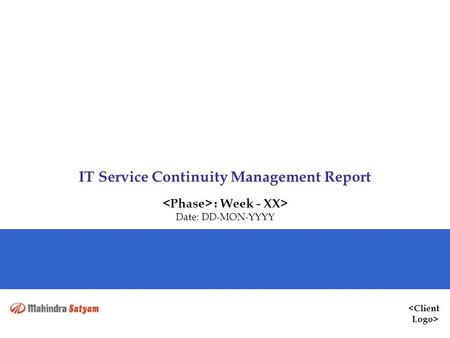 <Client Logo> IT Service Continuity Management Report : Week - XX> Date: DD-MON-YYYY.