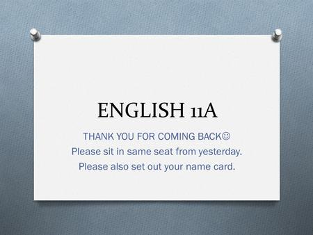 ENGLISH 11A THANK YOU FOR COMING BACK Please sit in same seat from yesterday. Please also set out your name card.