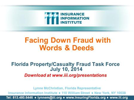 Facing Down Fraud with Words & Deeds Florida Property/Casualty Fraud Task Force July 10, 2014 Download at www.iii.org/presentations Lynne McChristian,