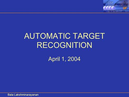 Bala Lakshminarayanan AUTOMATIC TARGET RECOGNITION April 1, 2004.