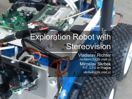 Exploration Robot with Stereovision Vladislav Richter Miroslav Skrbek FIT, CTU in Prague