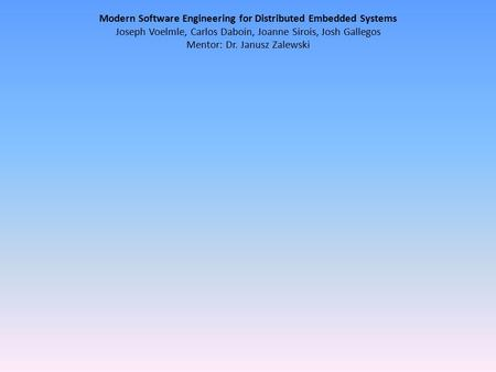 Modern Software Engineering for Distributed Embedded Systems Joseph Voelmle, Carlos Daboin, Joanne Sirois, Josh Gallegos Mentor: Dr. Janusz Zalewski.