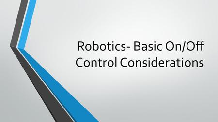 Robotics- Basic On/Off Control Considerations. On/Off Control Forms the basis of most robotics operations Is deceptively simple until the consequences.