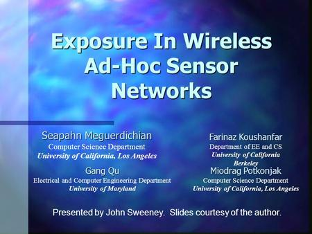 Exposure In Wireless Ad-Hoc Sensor Networks Seapahn Meguerdichian Computer Science Department University of California, Los Angeles Farinaz Koushanfar.