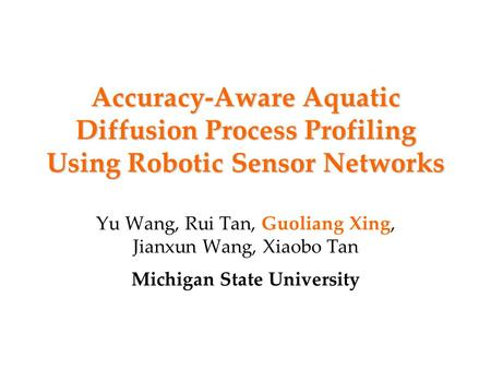 Accuracy-Aware Aquatic Diffusion Process Profiling Using Robotic Sensor Networks Yu Wang, Rui Tan, Guoliang Xing, Jianxun Wang, Xiaobo Tan Michigan State.