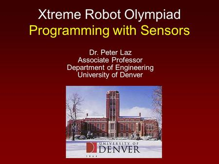 Xtreme Robot Olympiad Programming with Sensors Dr. Peter Laz Associate Professor Department of Engineering University of Denver.