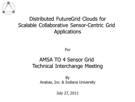 Distributed FutureGrid Clouds for Scalable Collaborative Sensor-Centric Grid Applications For AMSA TO 4 Sensor Grid Technical Interchange Meeting By Anabas,