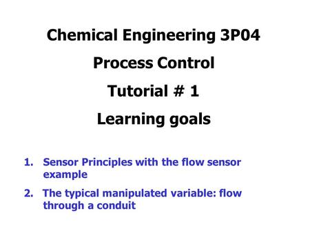 Chemical Engineering 3P04 Process Control Tutorial # 1 Learning goals 1.Sensor Principles with the flow sensor example 2. The typical manipulated variable: