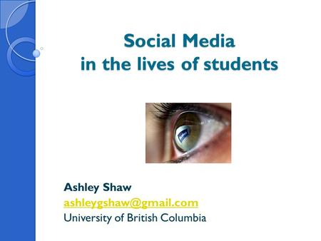 Social Media in the lives of students Ashley Shaw University of British Columbia.