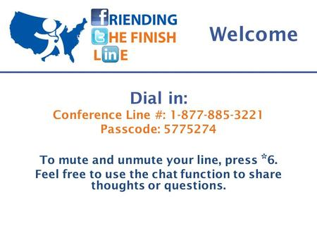 Welcome Dial in: Conference Line #: Passcode: