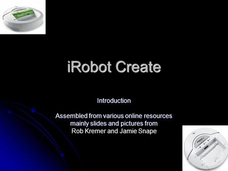 iRobot Create Introduction Assembled from various online resources