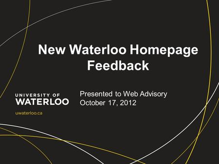 New Waterloo Homepage Feedback Presented to Web Advisory October 17, 2012.