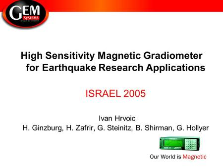 High Sensitivity Magnetic Gradiometer for Earthquake Research Applications ISRAEL 2005 Ivan Hrvoic H. Ginzburg, H. Zafrir, G. Steinitz, B. Shirman, G.