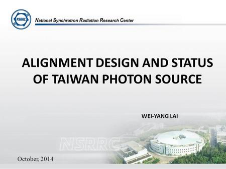 ALIGNMENT DESIGN AND STATUS OF TAIWAN PHOTON SOURCE WEI-YANG LAI October, 2014 1.