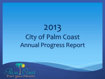 2013 City of Palm Coast Annual Progress Report. Overview Reporting Approach Report Review Next Steps.