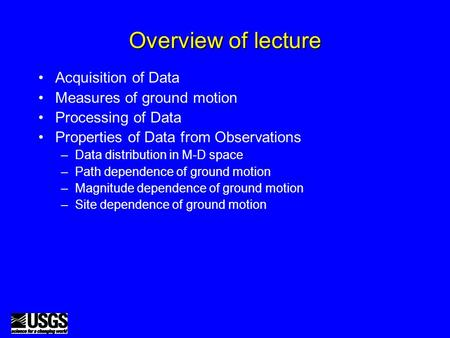 Overview of lecture Acquisition of Data Measures of ground motion Processing of Data Properties of Data from Observations –Data distribution in M-D space.
