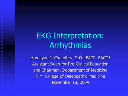 EKG Interpretation: Arrhythmias Humayun J. Chaudhry, D.O., FACP, FACOI Assistant Dean for Pre-Clinical Education and Chairman, Department of Medicine N.Y.