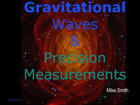1 G1000029 Mike Smith Gravitational Waves & Precision Measurements.