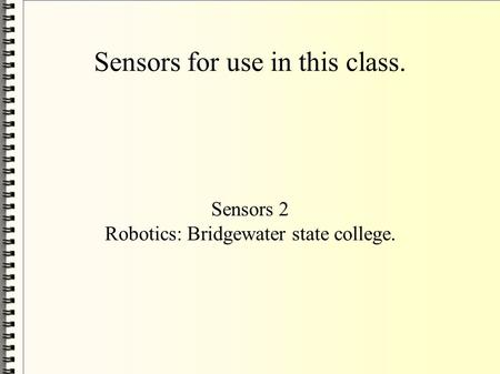 Sensors for use in this class. Sensors 2 Robotics: Bridgewater state college.