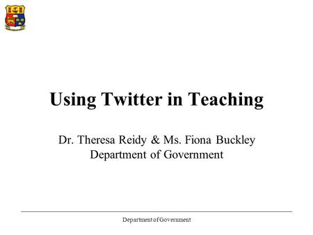 Department of Government Using Twitter in Teaching Dr. Theresa Reidy & Ms. Fiona Buckley Department of Government.