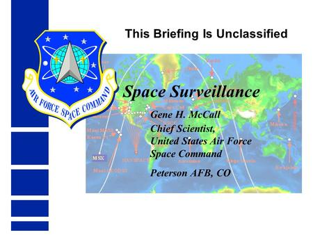 Space Surveillance Gene H. McCall Chief Scientist, United States Air Force Space Command Peterson AFB, CO This Briefing Is Unclassified.
