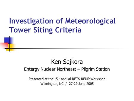 Investigation of Meteorological Tower Siting Criteria Ken Sejkora Entergy Nuclear Northeast – Pilgrim Station Presented at the 15 th Annual RETS-REMP Workshop.