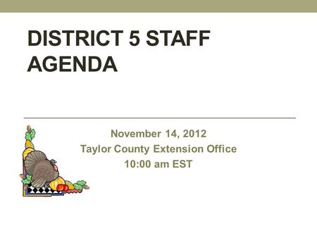 DISTRICT 5 STAFF AGENDA November 14, 2012 Taylor County Extension Office 10:00 am EST.