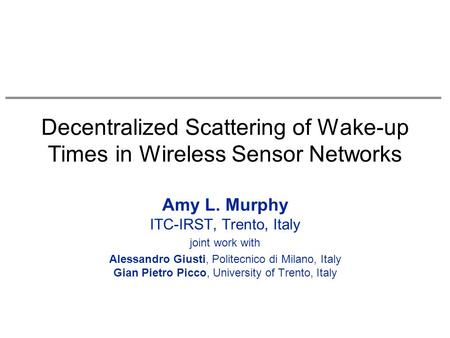 Decentralized Scattering of Wake-up Times in Wireless Sensor Networks Amy L. Murphy ITC-IRST, Trento, Italy joint work with Alessandro Giusti, Politecnico.