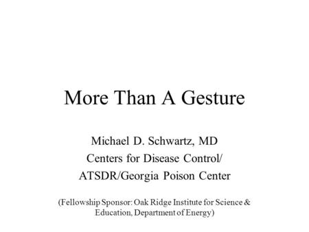 More Than A Gesture Michael D. Schwartz, MD Centers for Disease Control/ ATSDR/Georgia Poison Center (Fellowship Sponsor: Oak Ridge Institute for Science.