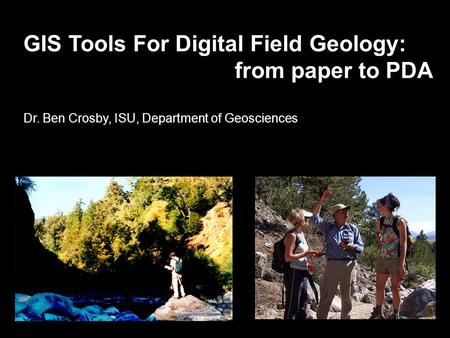 GIS Tools For Digital Field Geology: from paper to PDA Dr. Ben Crosby, ISU, Department of Geosciences.