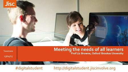 Meeting the needs of all learners Prof Liz Browne, Oxford Brookes Unversity Swansea 23/04/15 #digitalstudent